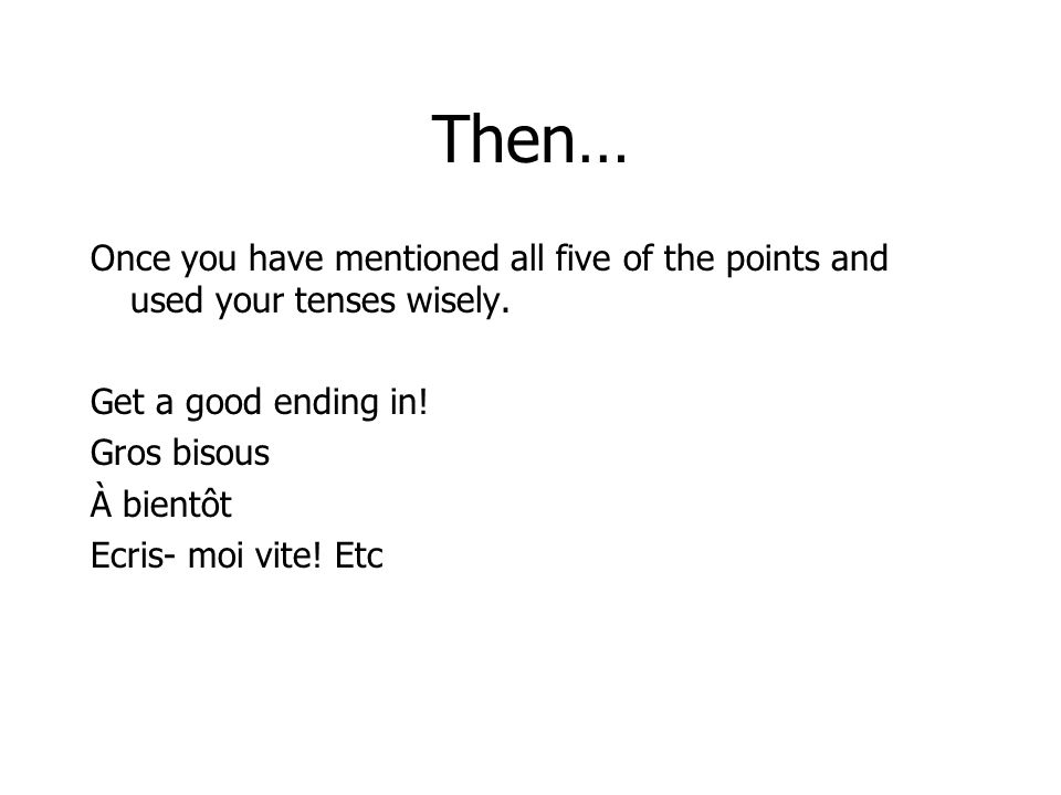Then… Once you have mentioned all five of the points and used your tenses wisely. Get a good ending in!