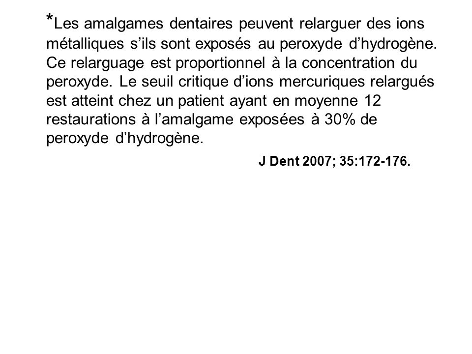 *Les amalgames dentaires peuvent relarguer des ions métalliques s'ils sont exposés au peroxyde d'hydrogène. Ce relarguage est proportionnel à la concentration du peroxyde. Le seuil critique d'ions mercuriques relargués est atteint chez un patient ayant en moyenne 12 restaurations à l'amalgame exposées à 30% de peroxyde d'hydrogène.