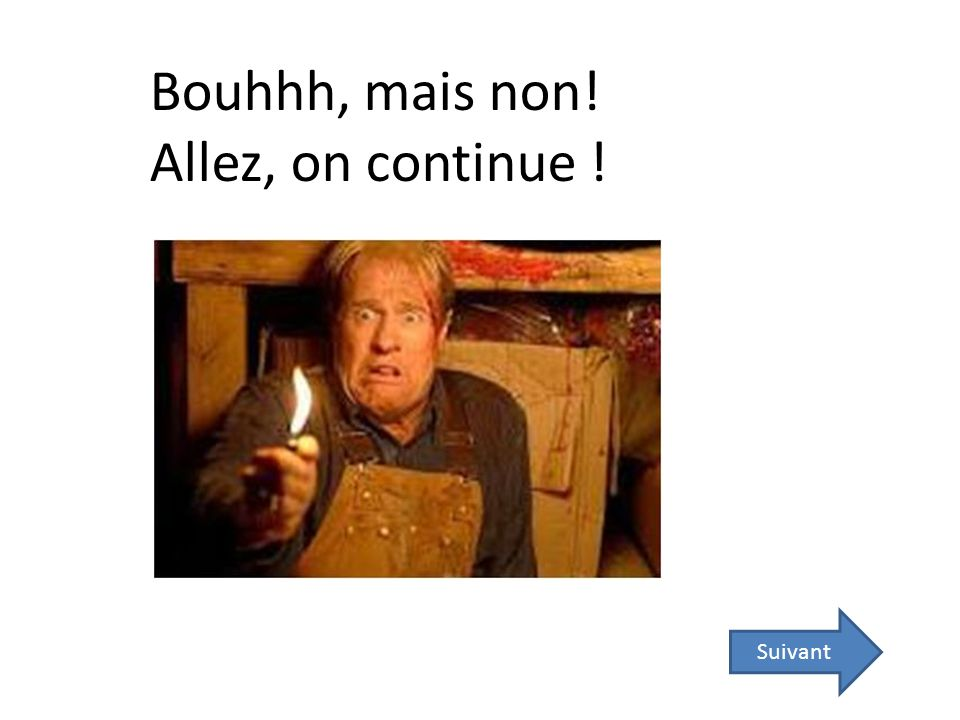 Bouhhh, mais non! Allez, on continue !