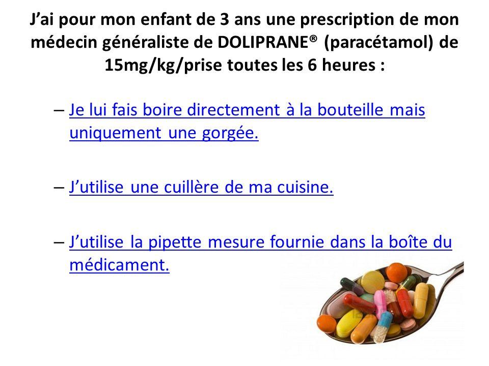 J'ai pour mon enfant de 3 ans une prescription de mon médecin généraliste de DOLIPRANE® (paracétamol) de 15mg/kg/prise toutes les 6 heures :