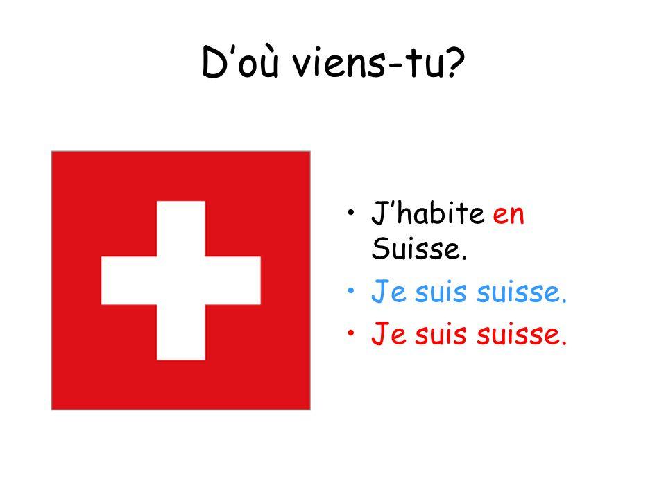 D'où viens-tu J'habite en Suisse. Je suis suisse.