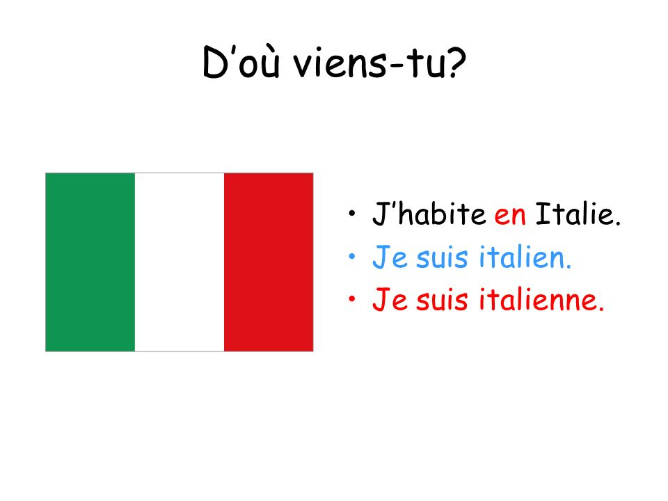 D'où viens-tu J'habite en Italie. Je suis italien. Je suis italienne.