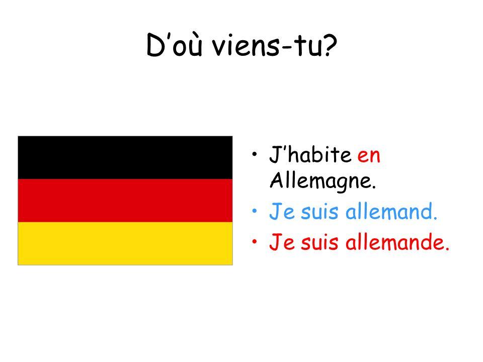 D'où viens-tu J'habite en Allemagne. Je suis allemand.
