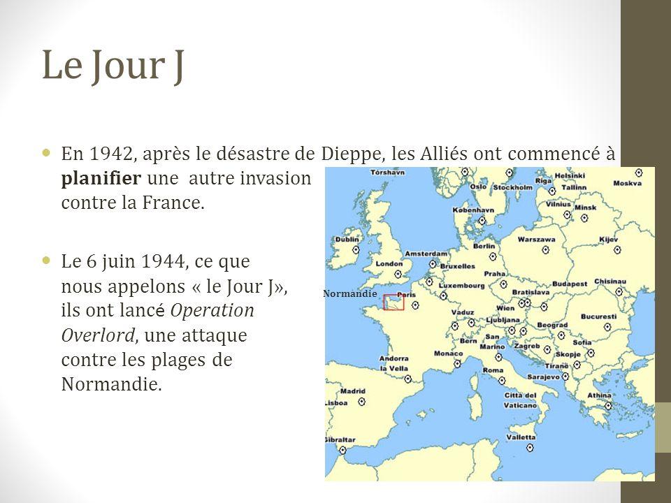 Le Jour J En 1942, après le désastre de Dieppe, les Alliés ont commencé à planifier une autre invasion contre la France.