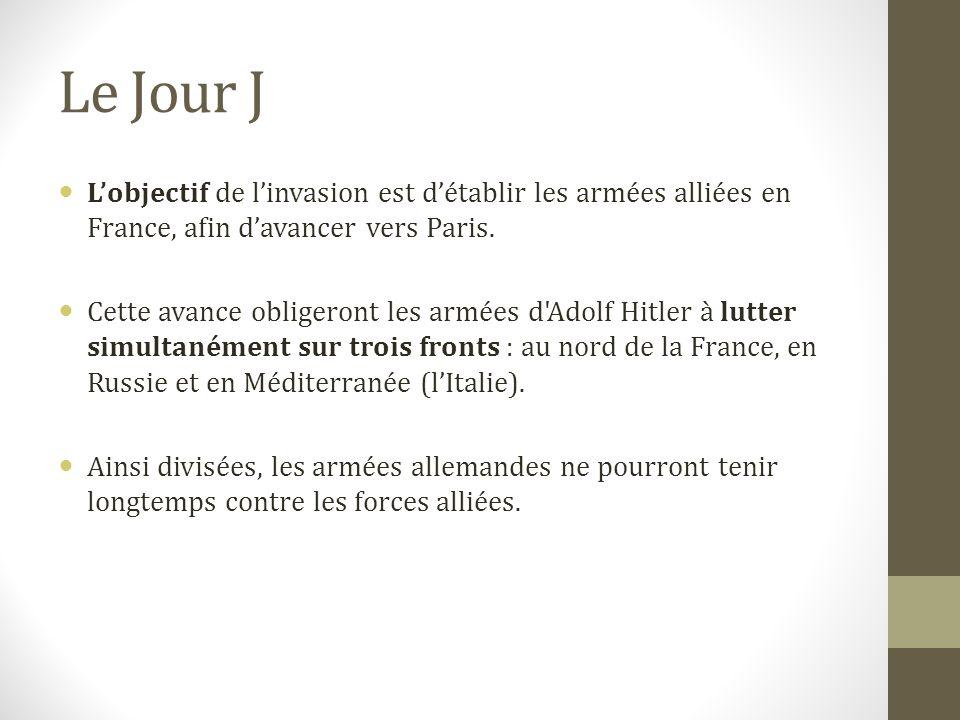 Le Jour J L'objectif de l'invasion est d'établir les armées alliées en France, afin d'avancer vers Paris.
