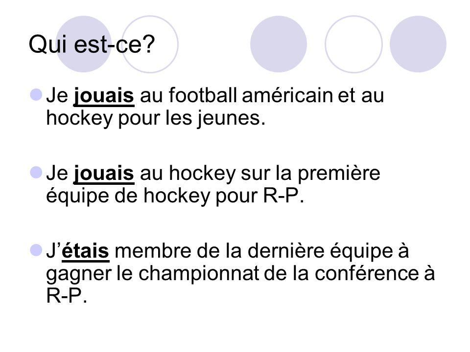Qui est-ce Je jouais au football américain et au hockey pour les jeunes. Je jouais au hockey sur la première équipe de hockey pour R-P.