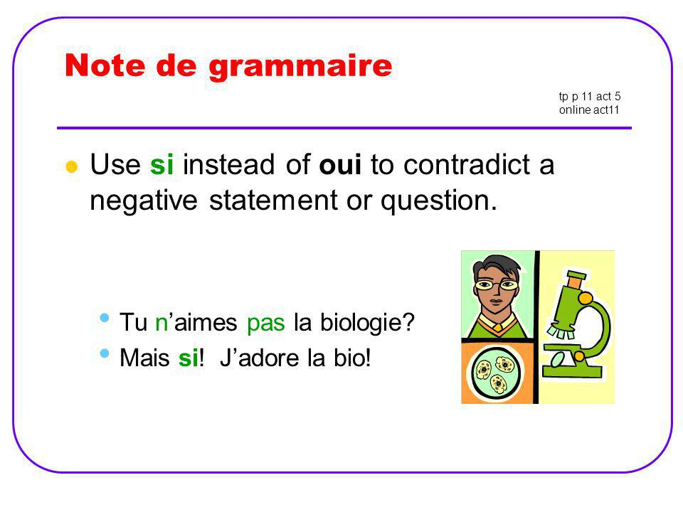 Note de grammaire tp p 11 act 5. online act11. Use si instead of oui to contradict a negative statement or question.
