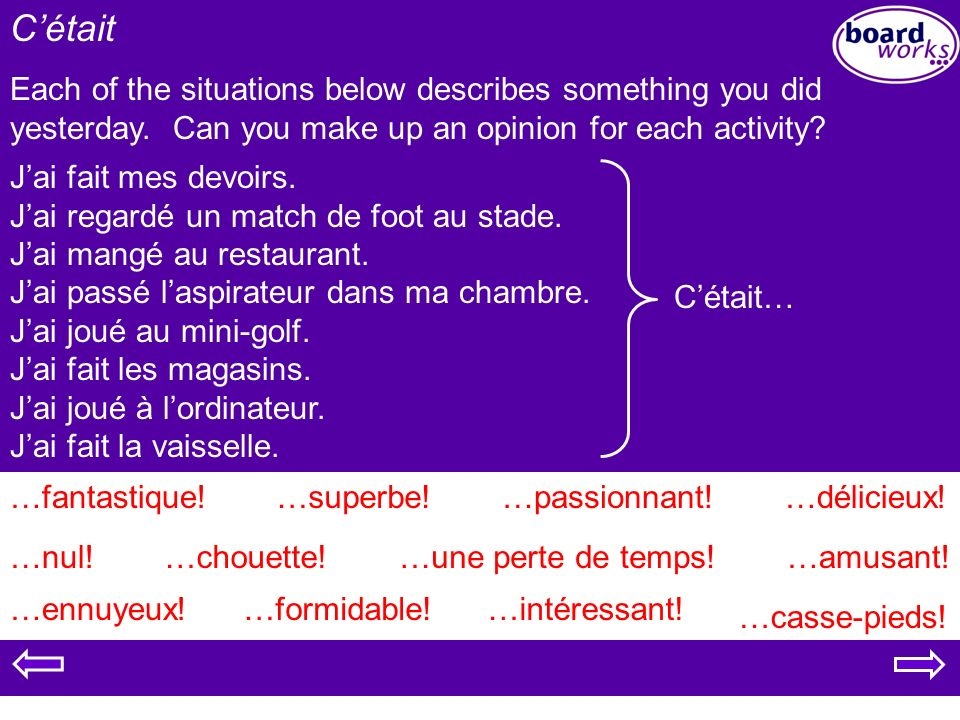 C'était Each of the situations below describes something you did yesterday. Can you make up an opinion for each activity