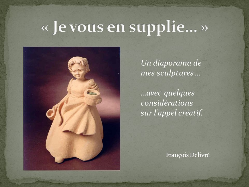 « Je vous en supplie… » Un diaporama de mes sculptures …