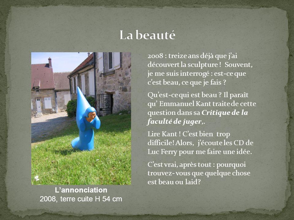 La beauté 2008 : treize ans déjà que j'ai découvert la sculpture ! Souvent, je me suis interrogé : est-ce que c'est beau, ce que je fais