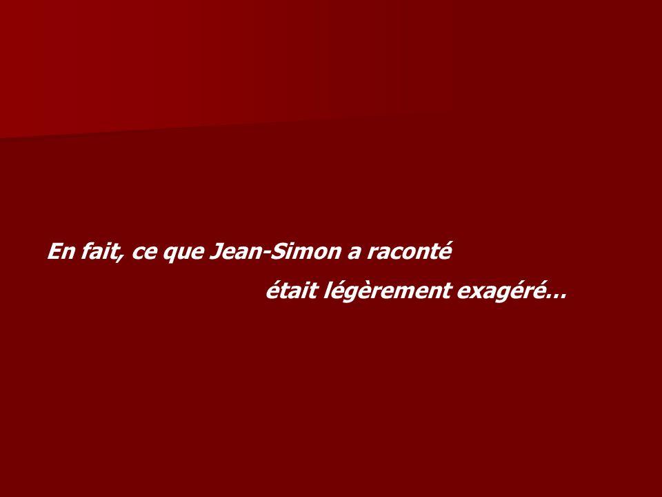 En fait, ce que Jean-Simon a raconté