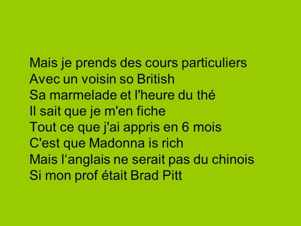 Mais je prends des cours particuliers Avec un voisin so British Sa marmelade et l heure du thé Il sait que je m en fiche Tout ce que j ai appris en 6 mois C est que Madonna is rich Mais l'anglais ne serait pas du chinois Si mon prof était Brad Pitt