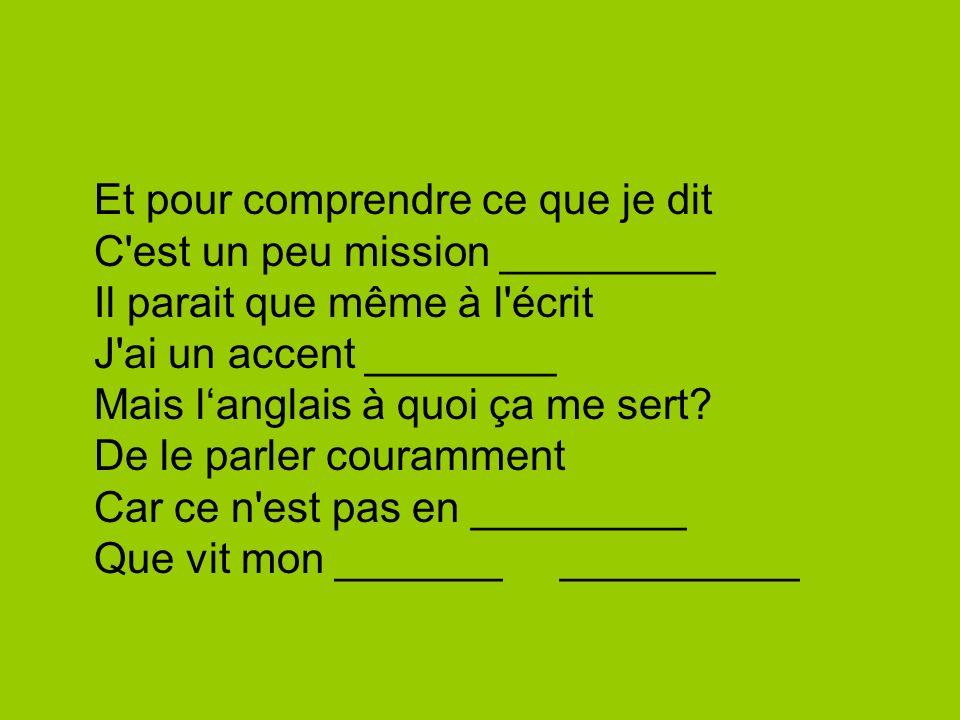 Et pour comprendre ce que je dit C est un peu mission _________ Il parait que même à l écrit J ai un accent ________ Mais l'anglais à quoi ça me sert.