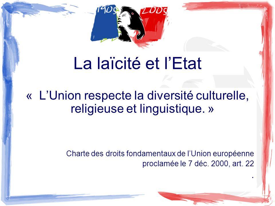 La laïcité et l'Etat « L'Union respecte la diversité culturelle, religieuse et linguistique. » Charte des droits fondamentaux de l'Union européenne.