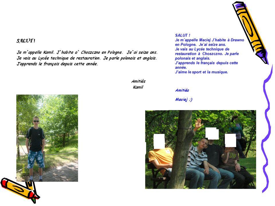 SALUT ! Je m`appelle Maciej J`habite à Drawno en Pologne. Je`ai seize ans.