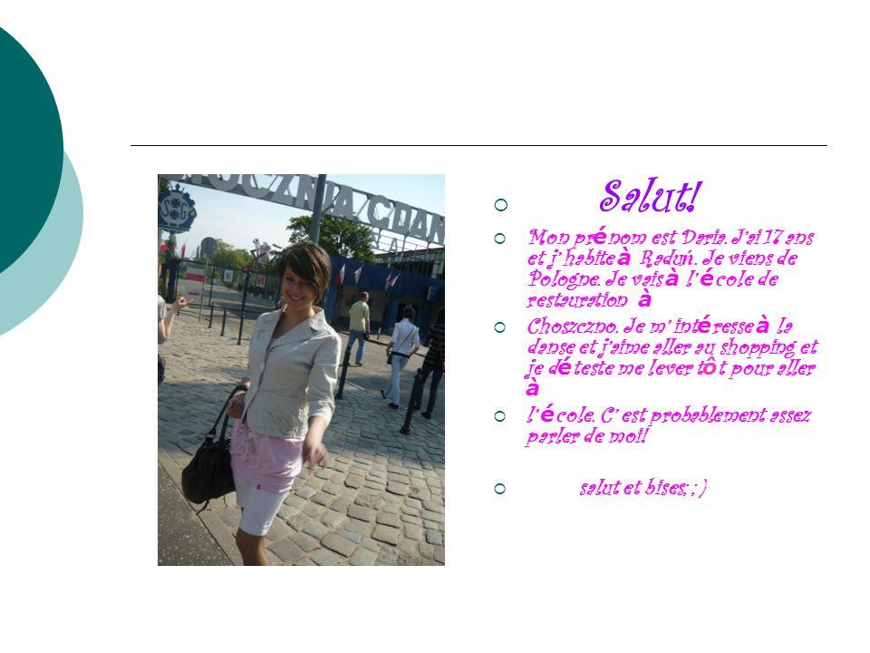 Salut! Mon prénom est Daria. J'ai 17 ans et j' habite à Raduń. Je viens de Pologne. Je vais à l' école de restauration à.