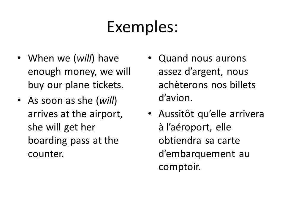 Exemples:When we (will) have enough money, we will buy our plane tickets.