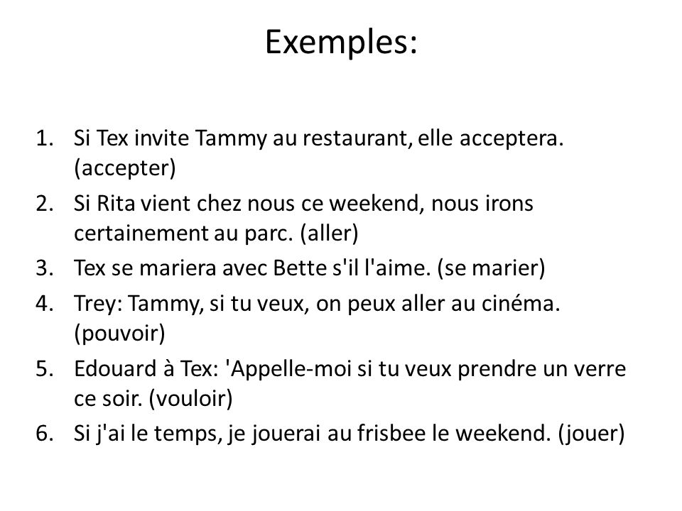 Exemples:Si Tex invite Tammy au restaurant, elle acceptera. (accepter) Si Rita vient chez nous ce weekend, nous irons certainement au parc. (aller)