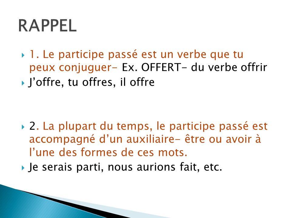 RAPPEL 1. Le participe passé est un verbe que tu peux conjuguer- Ex. OFFERT- du verbe offrir. J'offre, tu offres, il offre.