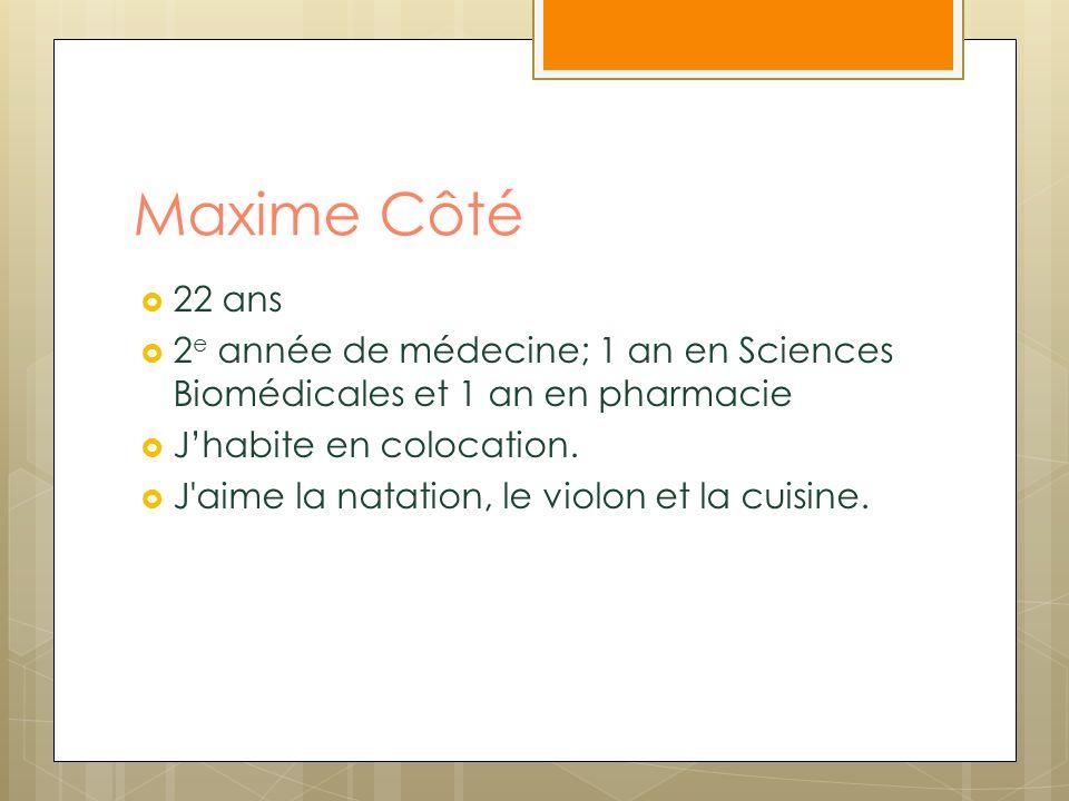 Maxime Côté 22 ans. 2e année de médecine; 1 an en Sciences Biomédicales et 1 an en pharmacie. J'habite en colocation.
