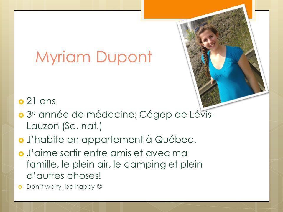 Myriam Dupont 21 ans 3e année de médecine; Cégep de Lévis-Lauzon (Sc. nat.) J'habite en appartement à Québec.