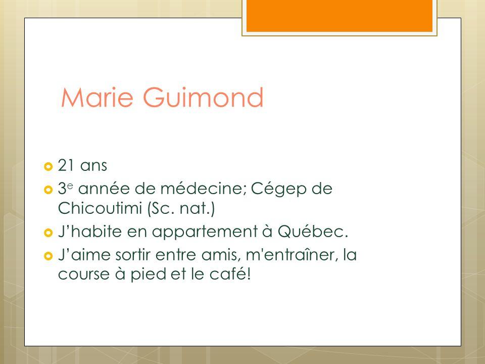 Marie Guimond 21 ans. 3e année de médecine; Cégep de Chicoutimi (Sc. nat.) J'habite en appartement à Québec.