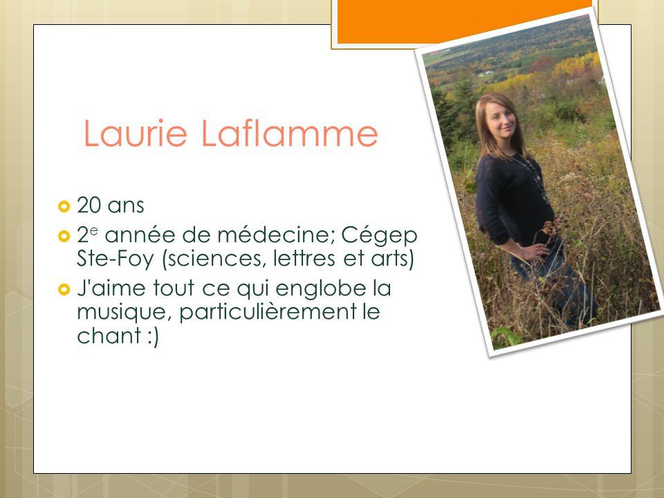 Laurie Laflamme 20 ans. 2e année de médecine; Cégep Ste-Foy (sciences, lettres et arts)