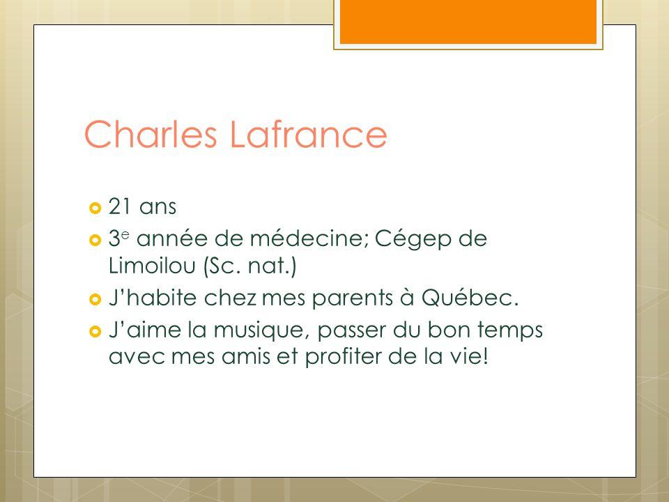 Charles Lafrance 21 ans. 3e année de médecine; Cégep de Limoilou (Sc. nat.) J'habite chez mes parents à Québec.