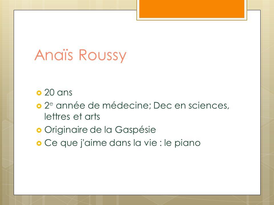 Anaïs Roussy 20 ans. 2e année de médecine; Dec en sciences, lettres et arts. Originaire de la Gaspésie.