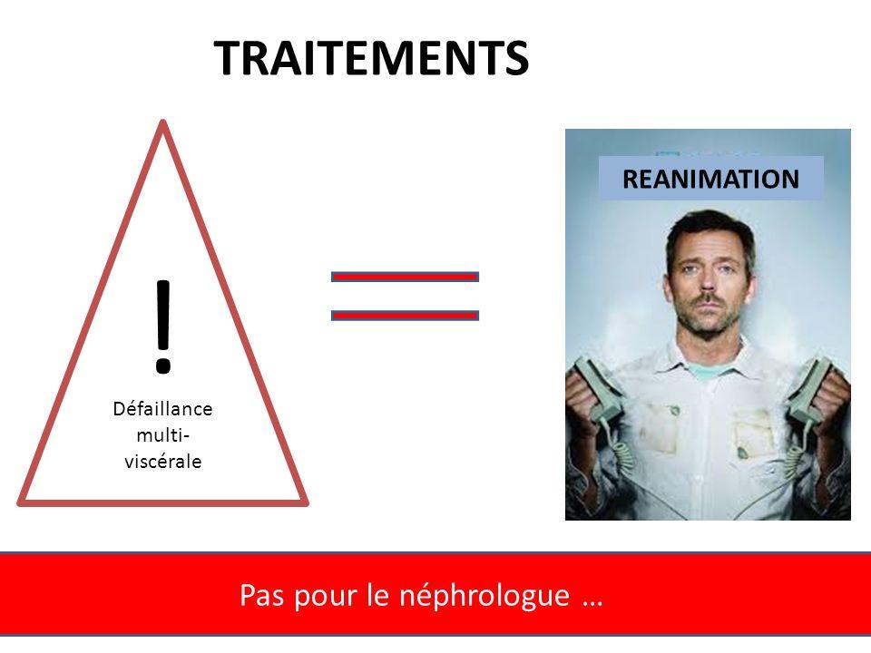 ! TRAITEMENTS Pas pour le néphrologue … REANIMATION