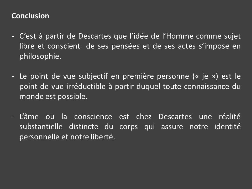 Conclusion C'est à partir de Descartes que l'idée de l'Homme comme sujet libre et conscient de ses pensées et de ses actes s'impose en philosophie.