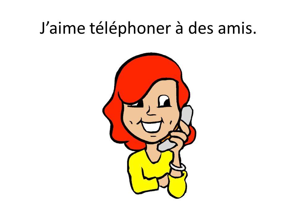 J'aime téléphoner à des amis.