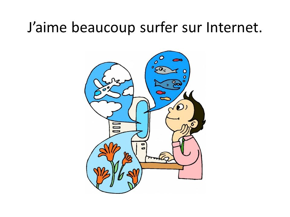 J'aime beaucoup surfer sur Internet.