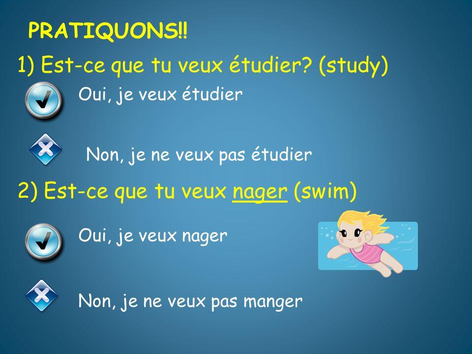 PRATIQUONS!! PRATIQUONS!! 1) Est-ce que tu veux étudier (study) 2) Est-ce que tu veux nager (swim)