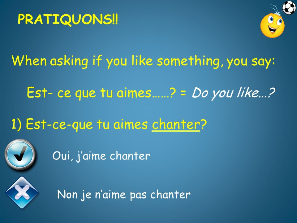 PRATIQUONS!! PRATIQUONS!! When asking if you like something, you say: Est- ce que tu aimes…… = Do you like… 1) Est-ce-que tu aimes chanter