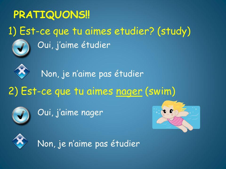 PRATIQUONS!! PRATIQUONS!! 1) Est-ce que tu aimes etudier (study) 2) Est-ce que tu aimes nager (swim)
