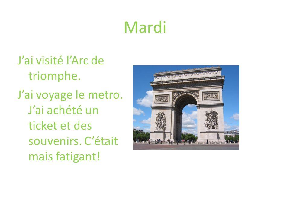 Mardi J'ai visité l'Arc de triomphe. J'ai voyage le metro.