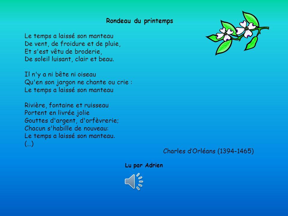 Rondeau du printemps Le temps a laissé son manteau De vent, de froidure et de pluie, Et s est vêtu de broderie, De soleil luisant, clair et beau. Il n y a ni bête ni oiseau Qu en son jargon ne chante ou crie : Le temps a laissé son manteau Rivière, fontaine et ruisseau Portent en livrée jolie Gouttes d argent, d orfèvrerie; Chacun s habille de nouveau: Le temps a laissé son manteau. (…) Charles d'Orléans (1394-1465)