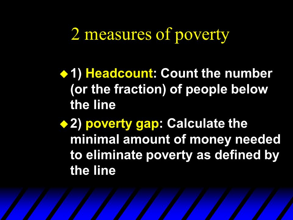 2 measures of poverty 1) Headcount: Count the number (or the fraction) of people below the line.