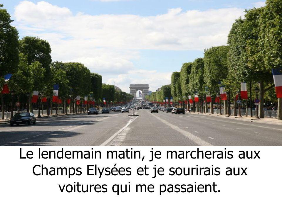 Le lendemain matin, je marcherais aux Champs Elysées et je sourirais aux voitures qui me passaient.