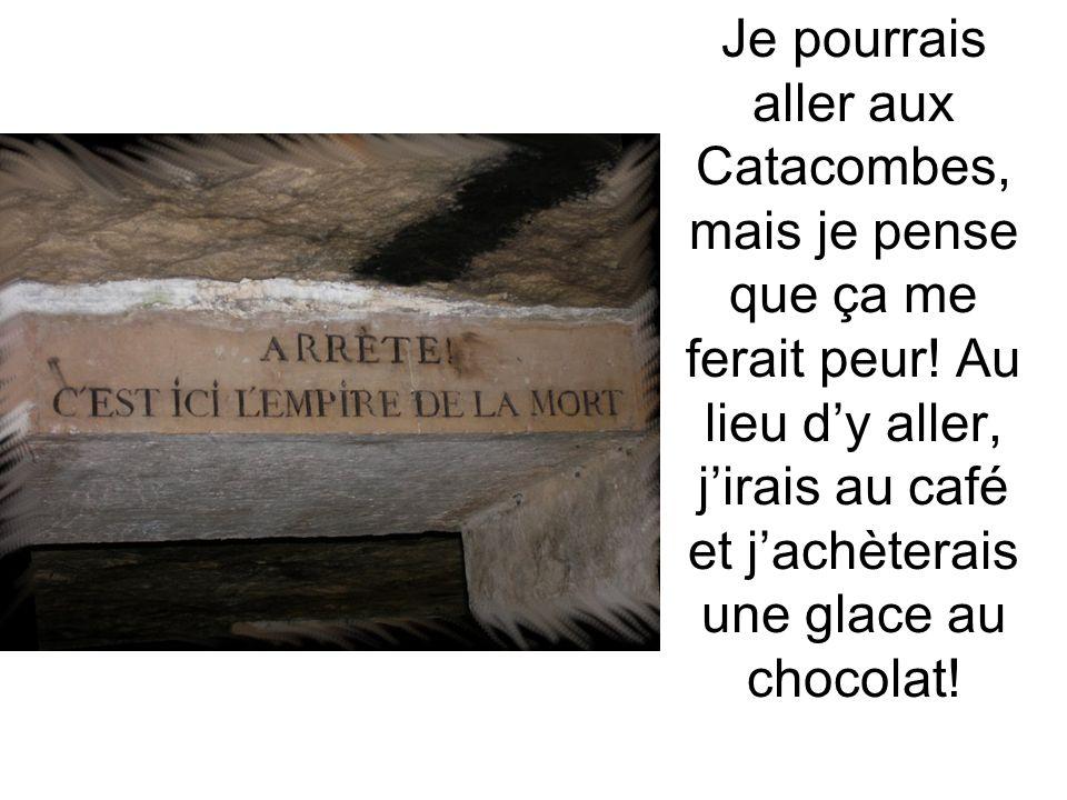 Je pourrais aller aux Catacombes, mais je pense que ça me ferait peur