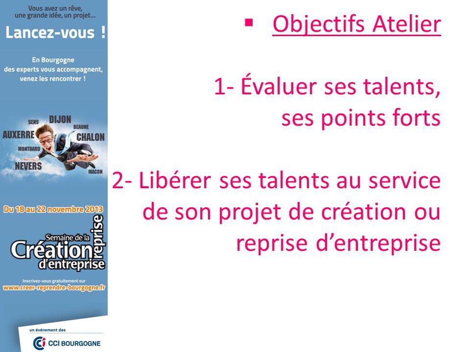 Objectifs Atelier 1- Évaluer ses talents, ses points forts 2- Libérer ses talents au service de son projet de création ou reprise d'entreprise