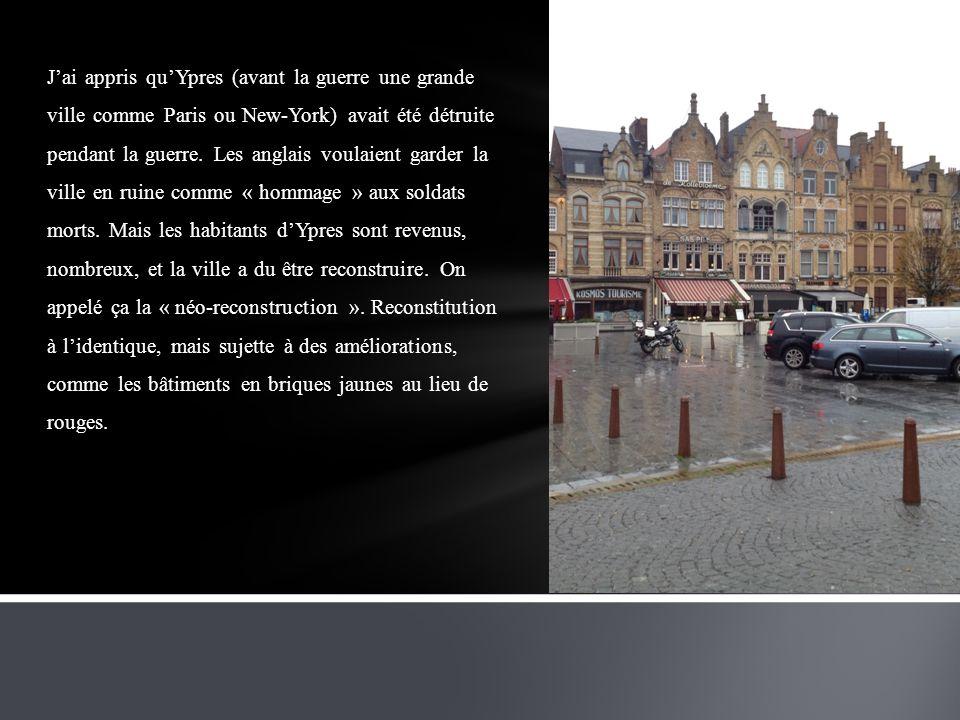 J'ai appris qu'Ypres (avant la guerre une grande ville comme Paris ou New-York) avait été détruite pendant la guerre.