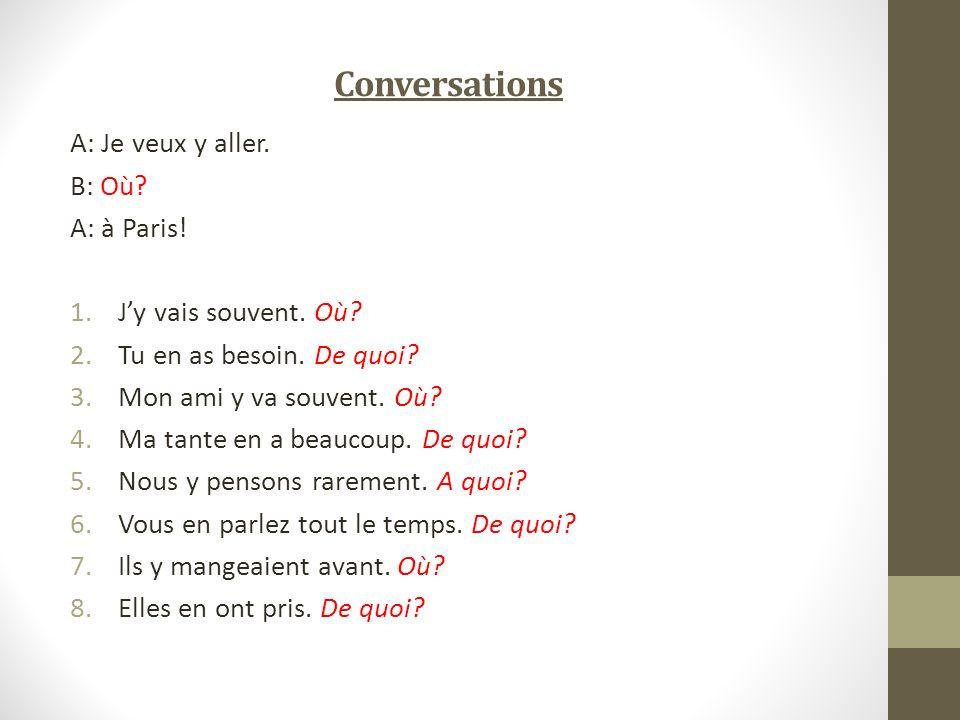 Conversations A: Je veux y aller. B: Où A: à Paris!
