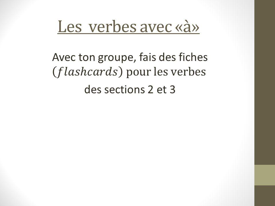 Les verbes avec «à» Avec ton groupe, fais des fiches 𝑓𝑙𝑎𝑠ℎ𝑐𝑎𝑟𝑑𝑠 pour les verbes des sections 2 et 3