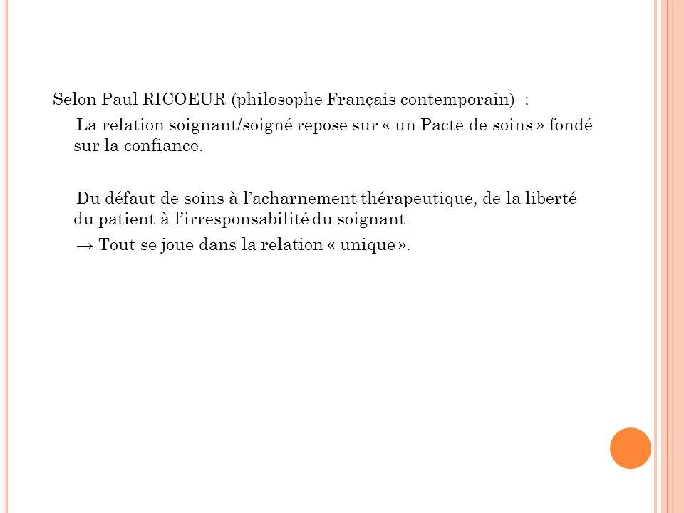Selon Paul RICOEUR (philosophe Français contemporain) : La relation soignant/soigné repose sur « un Pacte de soins » fondé sur la confiance.