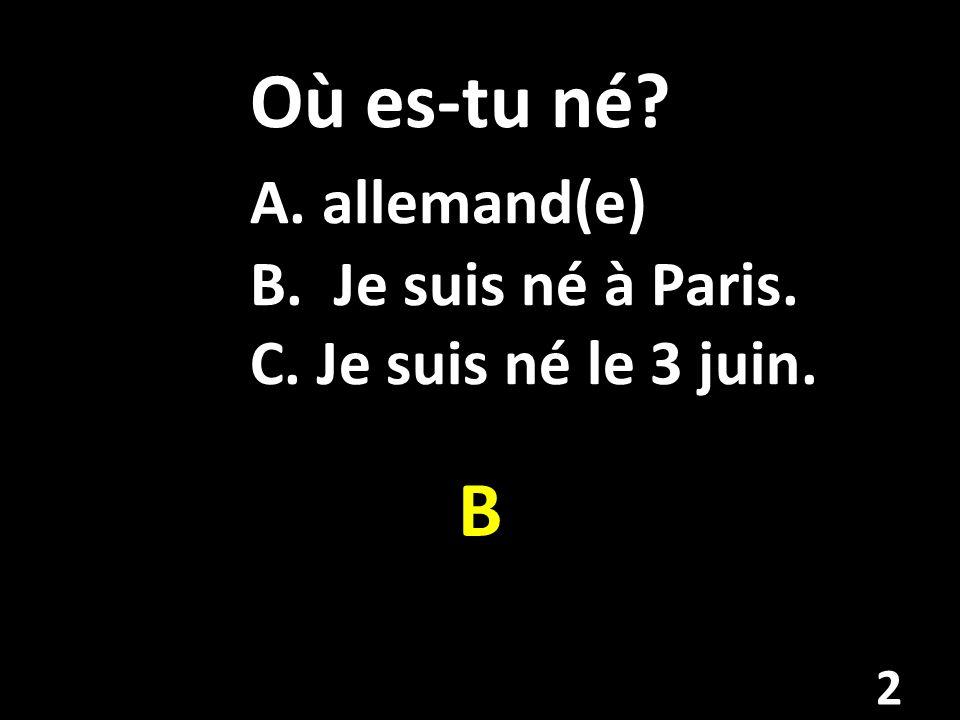 Où es-tu né. A. allemand(e). B. Je suis né à Paris. C