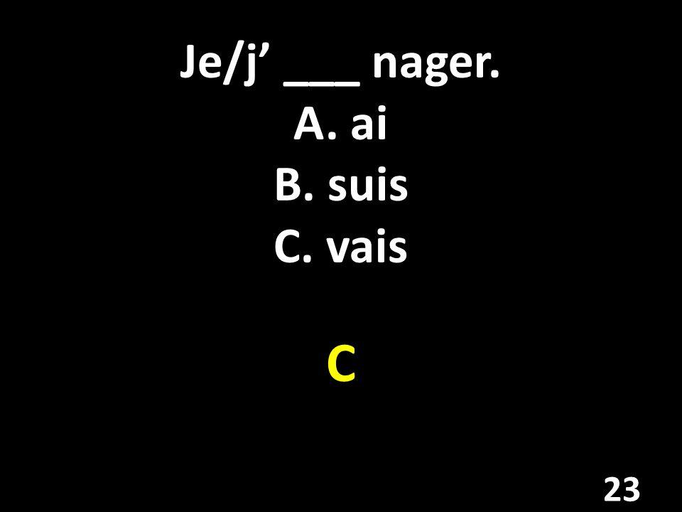 Je/j' ___ nager. A. ai B. suis C. vais