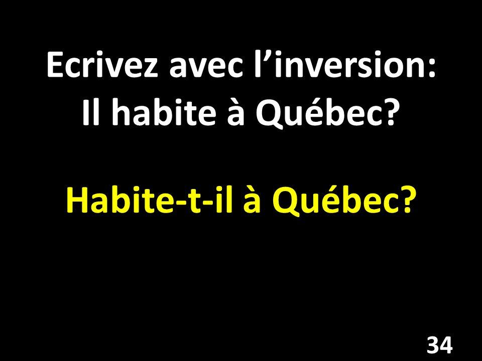 Ecrivez avec l'inversion: Il habite à Québec