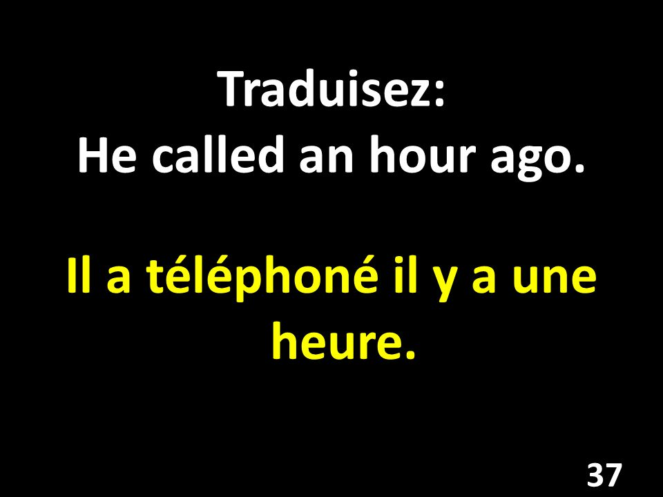Traduisez: He called an hour ago.